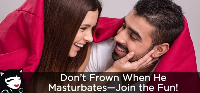 Don't Frown on Him Masturbating—Join the Fun!