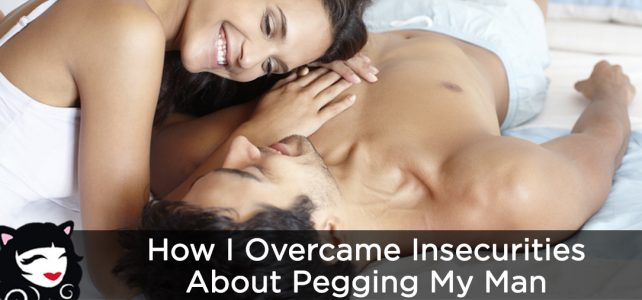 How I Overcame Insecurities About Pegging My Man