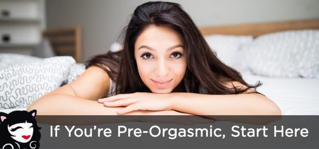 If You're Pre-Orgasmic, Start Here