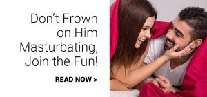 don't frown on him masturbating, join the fun!
